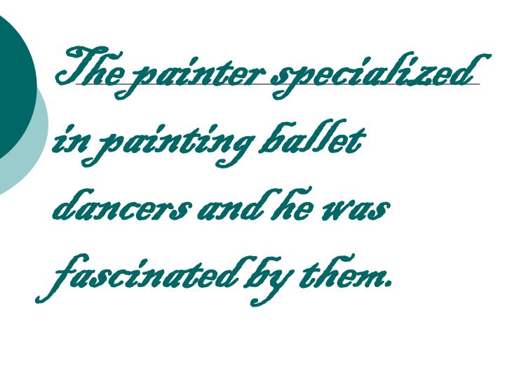 The painter specialized in painting ballet dancers and he was fascinated by them.