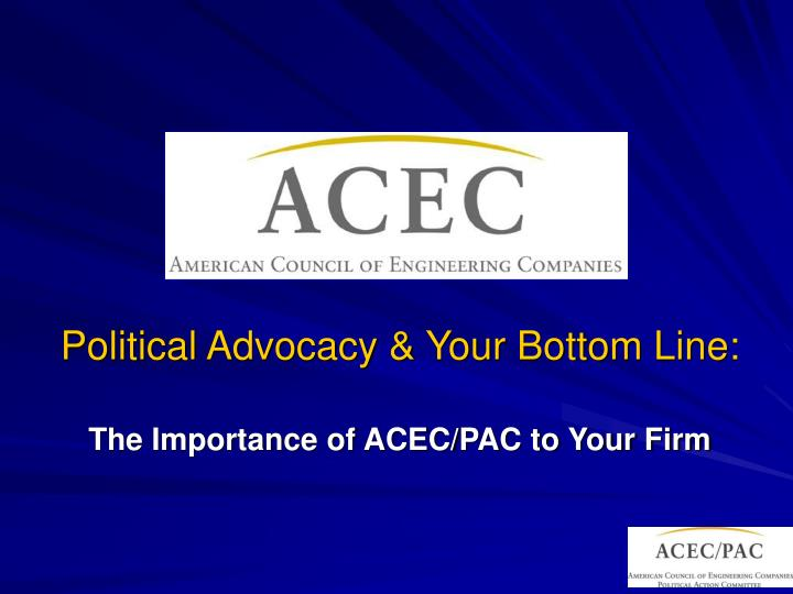 political advocacy your bottom line the importance of acec pac to your firm n.