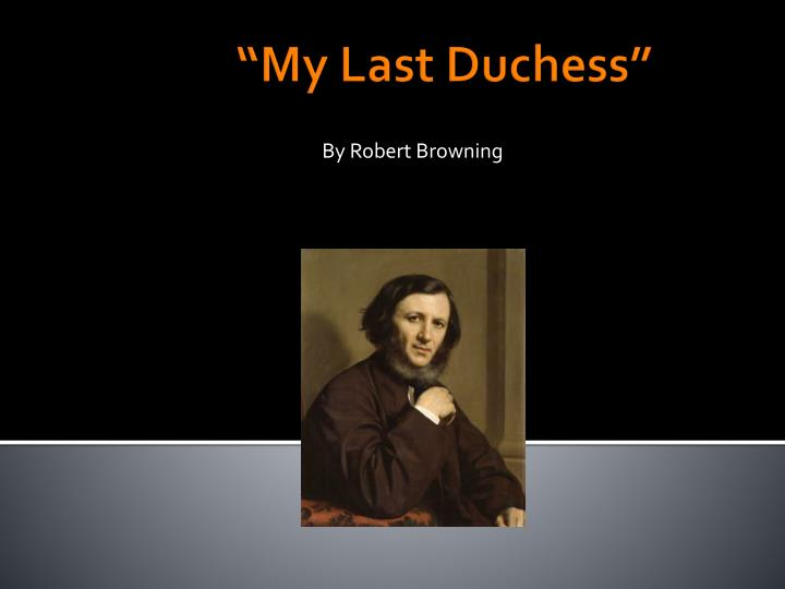 my last duchess robert browning thesis statement My last duchess has been admired for its theme as well as style browning's purpose in creating the duke is to make a statement about the comparative values of sophistication and naturalness the whole poem is but the visible part of the iceberg, but the submerged invisible part is not a matter of.