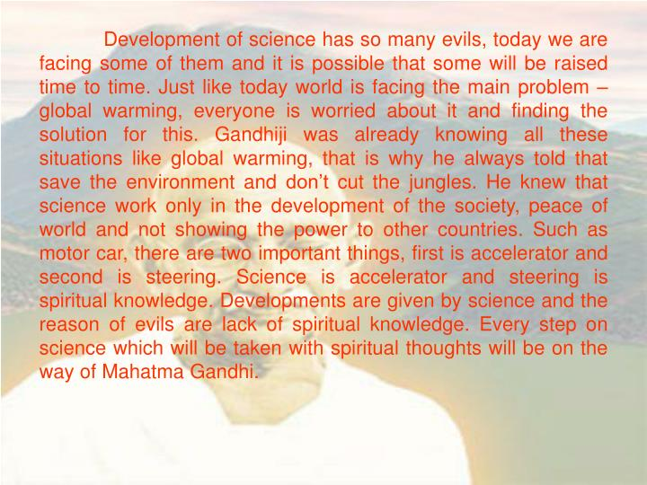 Development of science has so many evils, today we are facing some of them and it is possible that some will be raised time to time. Just like today world is facing the main problem – global warming, everyone is worried about it and finding the solution for this. Gandhiji was already knowing all these situations like global warming, that is why he always told that save the environment and don't cut the jungles. He knew that science work only in the development of the society, peace of world and not showing the power to other countries. Such as motor car, there are two important things, first is accelerator and second is steering. Science is accelerator and steering is spiritual knowledge. Developments are given by science and the reason of evils are lack of spiritual knowledge. Every step on science which will be taken with spiritual thoughts will be on the way of Mahatma Gandhi.