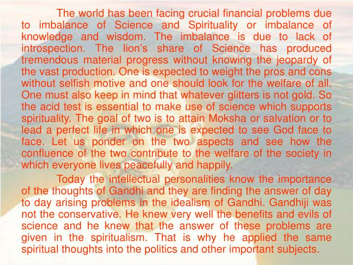 The world has been facing crucial financial problems due to imbalance of Science and Spirituality or imbalance of knowledge and wisdom. The imbalance is due to lack of introspection. The lion's share of Science has produced tremendous material progress without knowing the jeopardy of the vast production. One is expected to weight the pros and cons without selfish motive and one should look for the welfare of all. One must also keep in mind that whatever glitters is not gold. So the acid test is essential to make use of science which supports spirituality. The goal of two is to attain Moksha or salvation or to lead a perfect life in which one is expected to see God face to face. Let us ponder on the two aspects and see how the confluence of the two contribute to the welfare of the society in which everyone lives peacefully and happily.