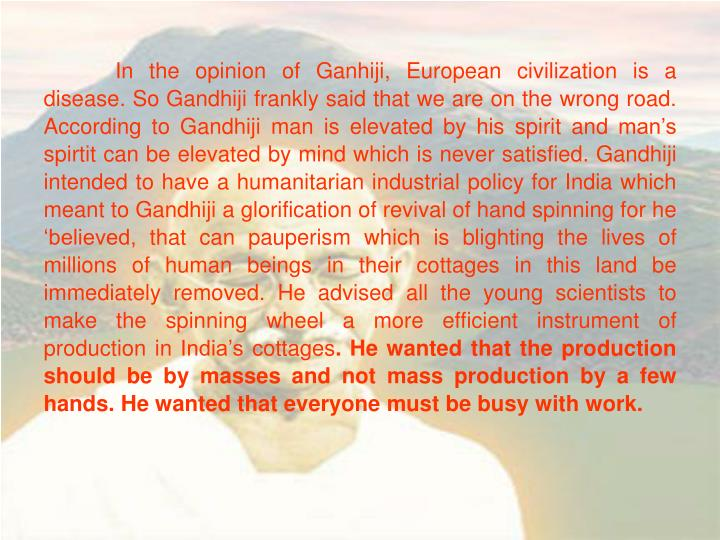 In the opinion of Ganhiji, European civilization is a disease. So Gandhiji frankly said that we are on the wrong road. According to Gandhiji man is elevated by his spirit and man's spirtit can be elevated by mind which is never satisfied. Gandhiji intended to have a humanitarian industrial policy for India which meant to Gandhiji a glorification of revival of hand spinning for he 'believed, that can pauperism which is blighting the lives of millions of human beings in their cottages in this land be immediately removed. He advised all the young scientists to make the spinning wheel a more efficient instrument of production in India's cottages