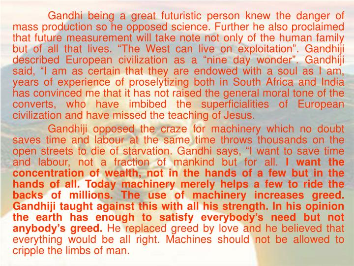 """Gandhi being a great futuristic person knew the danger of mass production so he opposed science. Further he also proclaimed that future measurement will take note not only of the human family but of all that lives. """"The West can live on exploitation"""". Gandhiji described European civilization as a """"nine day wonder"""". Gandhiji said, """"I am as certain that they are endowed with a soul as I am, years of experience of proselytizing both in South Africa and India has convinced me that it has not raised the general moral tone of the converts, who have imbibed the superficialities of European civilization and have missed the teaching of Jesus."""