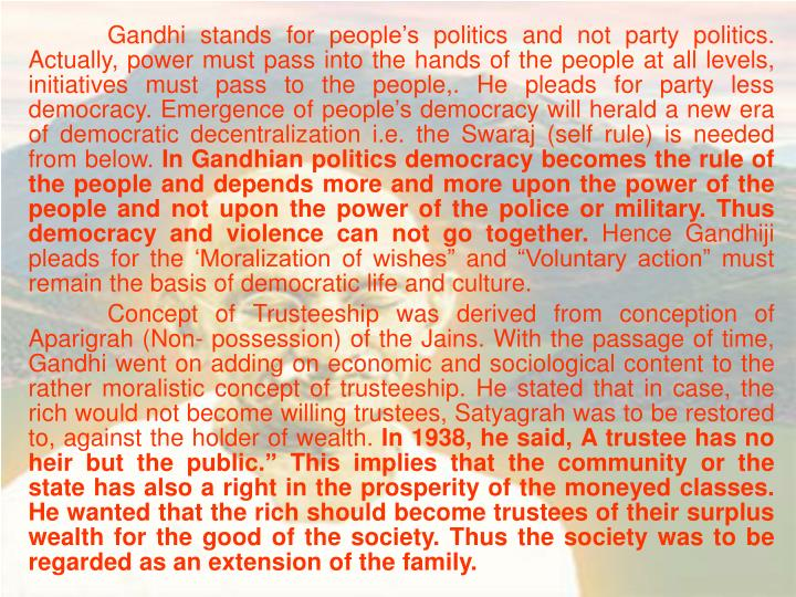 Gandhi stands for people's politics and not party politics. Actually, power must pass into the hands of the people at all levels, initiatives must pass to the people,. He pleads for party less democracy. Emergence of people's democracy will herald a new era of democratic decentralization i.e. the Swaraj (self rule) is needed from below.