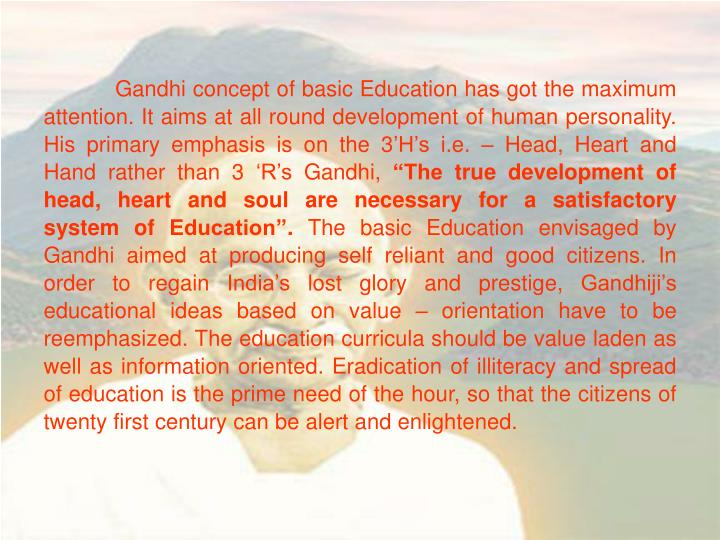 Gandhi concept of basic Education has got the maximum attention. It aims at all round development of human personality. His primary emphasis is on the 3'H's i.e. – Head, Heart and Hand rather than 3 'R's Gandhi,
