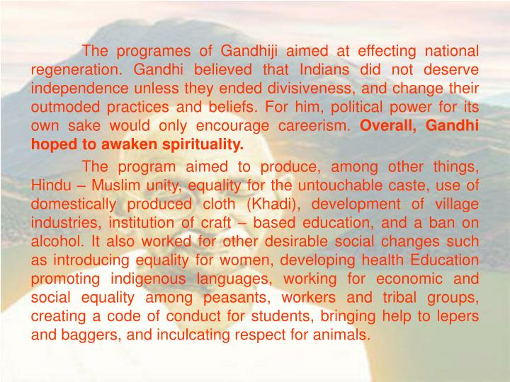 The programes of Gandhiji aimed at effecting national regeneration. Gandhi believed that Indians did not deserve independence unless they ended divisiveness, and change their outmoded practices and beliefs. For him, political power for its own sake would only encourage careerism.