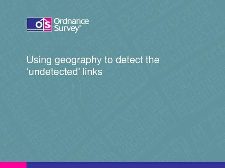 Using geography to detect the 'undetected' links