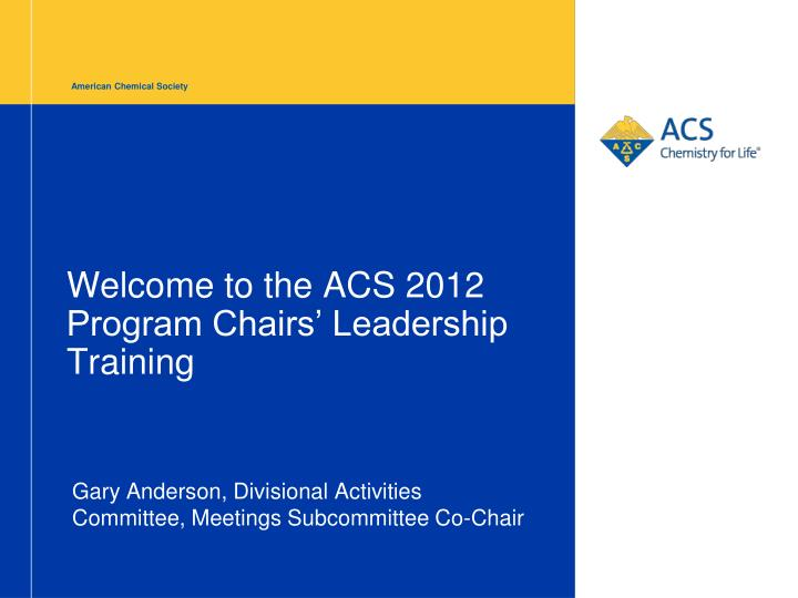 welcome to the acs 2012 program chairs leadership training n.