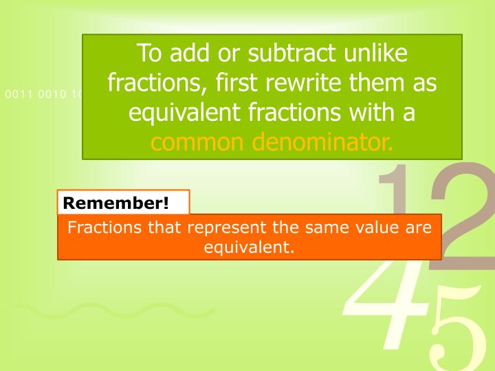 To add or subtract unlike fractions, first rewrite them as equivalent fractions with a