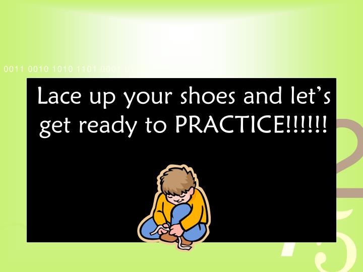 Lace up your shoes and let's get ready to PRACTICE!!!!!!