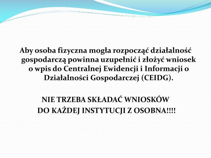 Aby osoba fizyczna mogła rozpocząć działalność gospodarczą powinna uzupełnić i złożyć wniosek o wpis do Centralnej Ewidencji i Informacji o Działalności Gospodarczej (CEIDG).