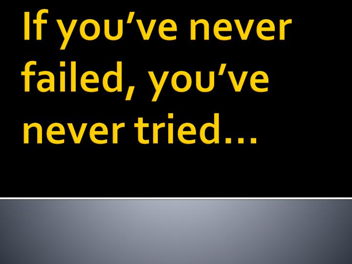 If you've never failed, you've never tried…