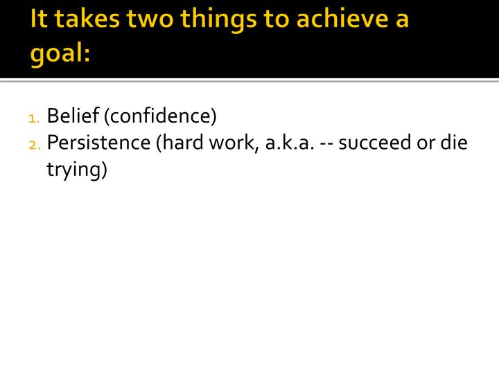 It takes two things to achieve a goal:
