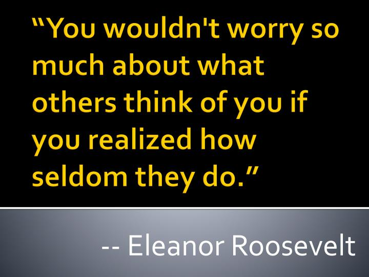 """You wouldn't worry so much about what others think of you if you realized how seldom they do."""