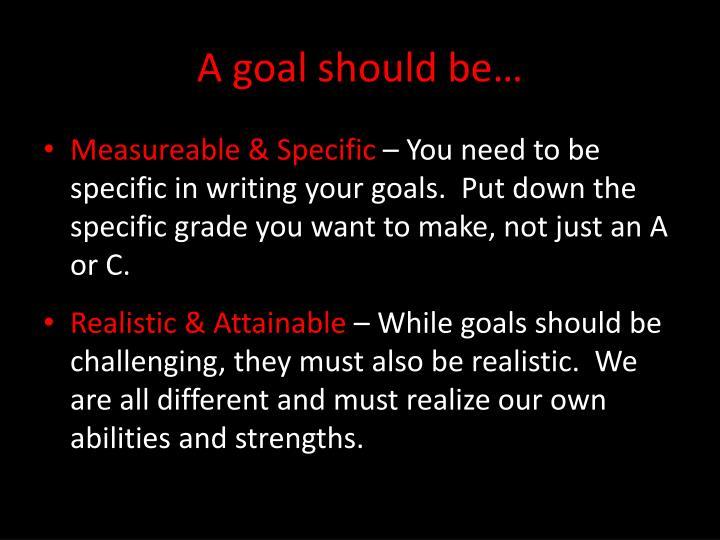 A goal should be…