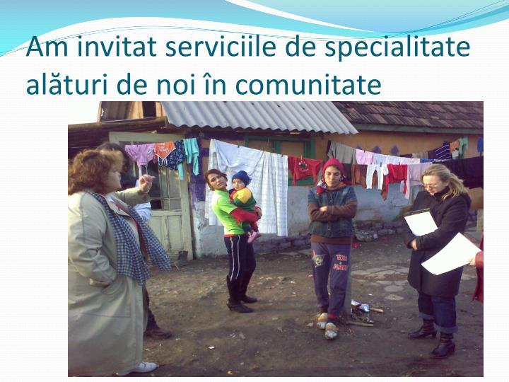 Am invitat serviciile de specialitate alături de noi în comunitate