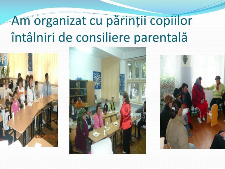 Am organizat cu părinții copiilor întâlniri de consiliere parentală