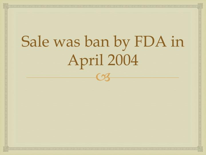 Sale was ban by FDA in April 2004