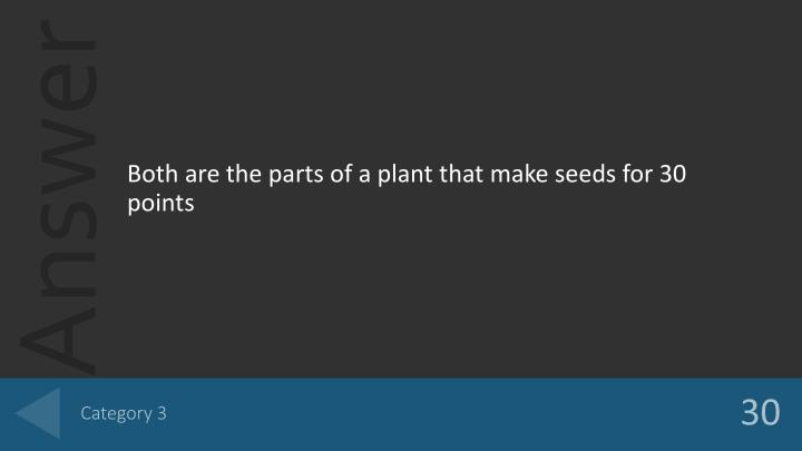 Both are the parts of a plant that make seeds for 30 points