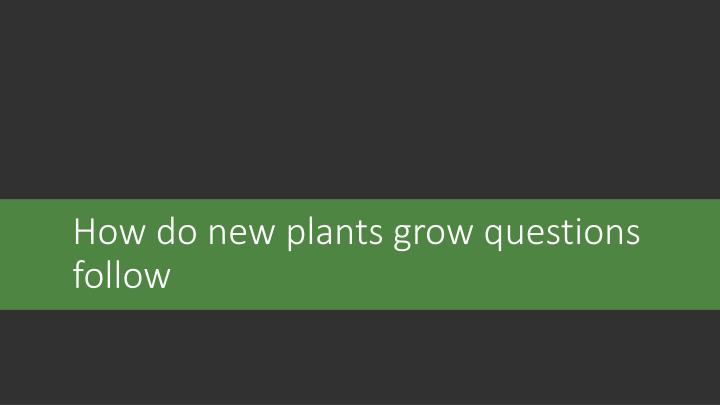 How do new plants grow questions follow