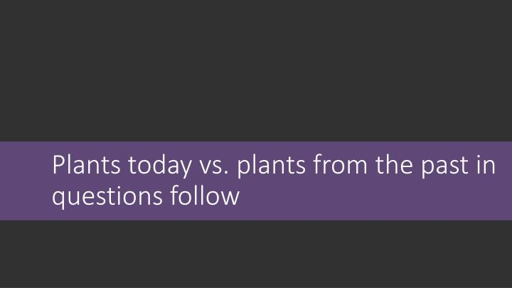 Plants today vs. plants from the past in questions follow