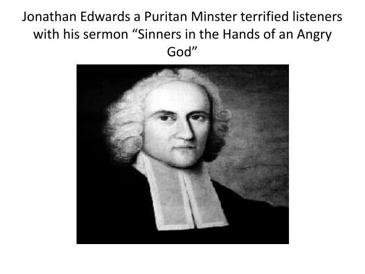 "Jonathan Edwards a Puritan Minster terrified listeners with his sermon ""Sinners in the Hands of an Angry God"""