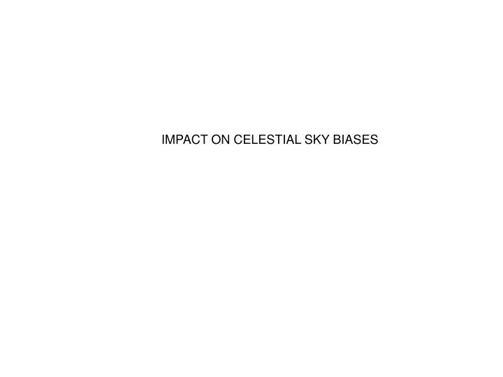 IMPACT ON CELESTIAL SKY BIASES