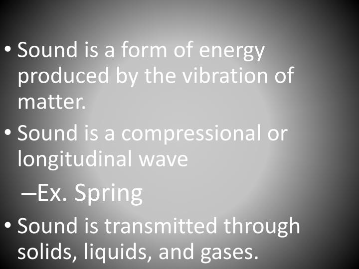 Sound is a form of energy produced by the vibration of matter.