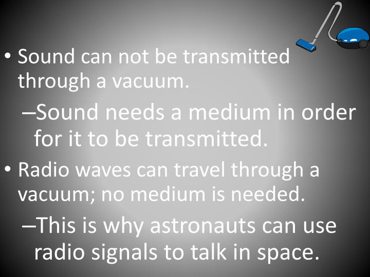 Sound can not be transmitted through a vacuum.
