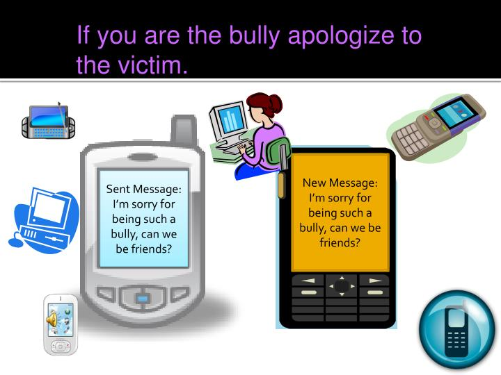 If you are the bully apologize to the victim.