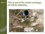 this is one of the culvert crossings we will be replacing