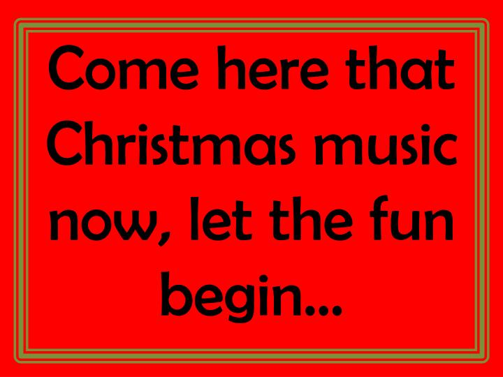 Come here that Christmas music now, let the fun begin…