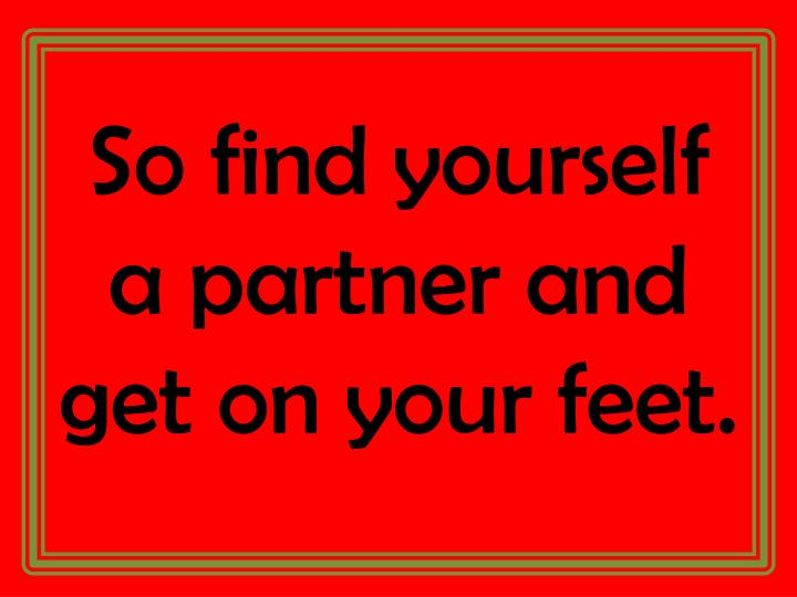 So find yourself a partner and get on your feet.