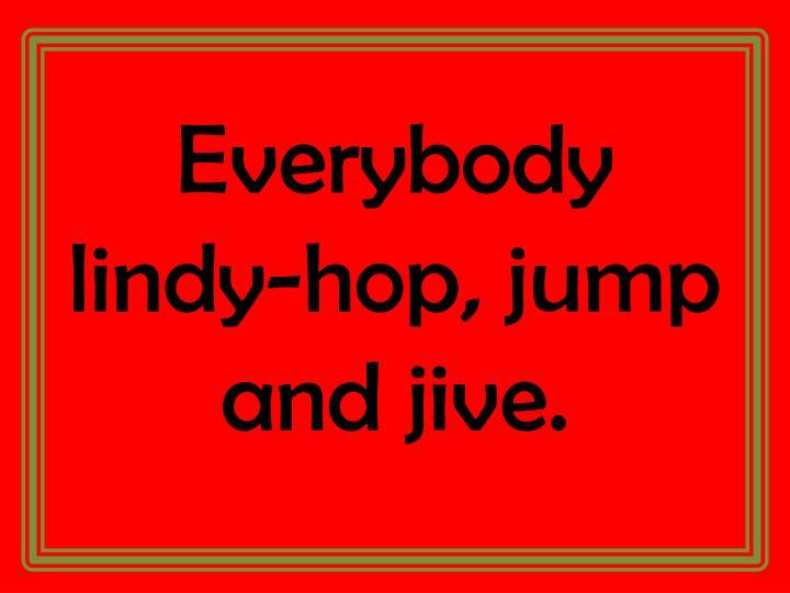 Everybody lindy-hop, jump and jive.