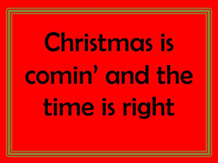 Christmas is comin' and the time is right