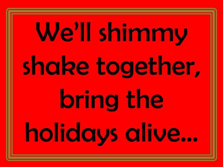 We'll shimmy shake together, bring the holidays alive…