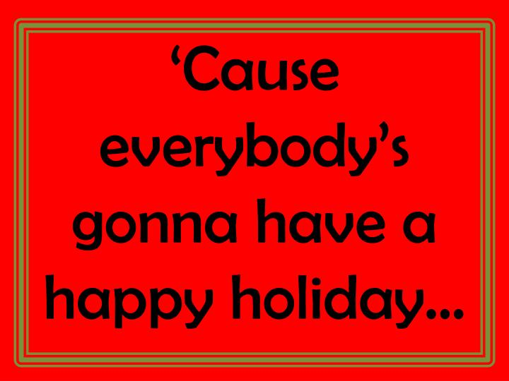 'Cause everybody's gonna have a happy holiday…