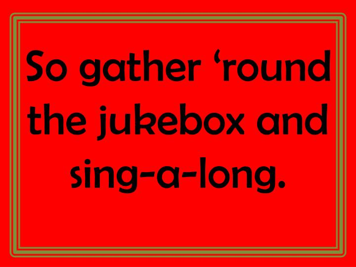 So gather 'round the jukebox and sing-a-long.