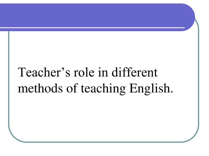 PPT - Teacher's role in different methods of teaching English