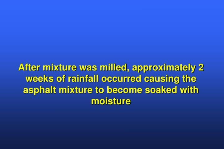After mixture was milled, approximately 2 weeks of rainfall occurred causing the asphalt mixture to become soaked with moisture