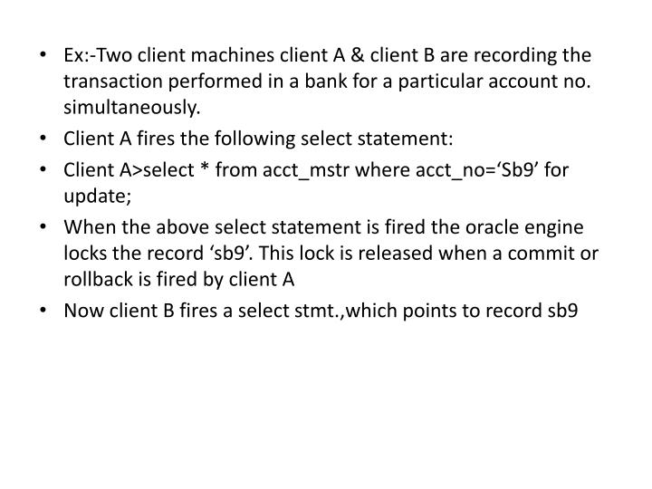 Ex:-Two client machines client A & client B are recording the transaction performed in a bank for a particular account no. simultaneously.
