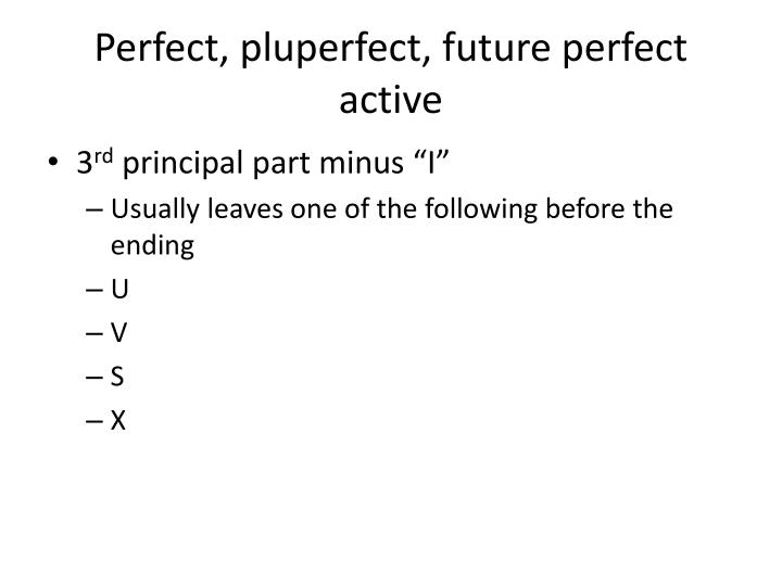 Perfect, pluperfect, future perfect active