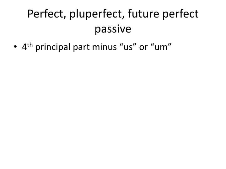 Perfect, pluperfect, future perfect passive
