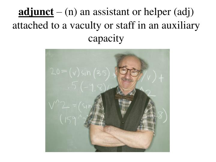A djunct n an assistant or helper adj attached to a vaculty or staff in an auxiliary capacity