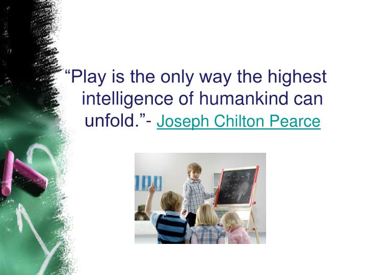 """Play is the only way the highest intelligence of humankind can unfold.""-"