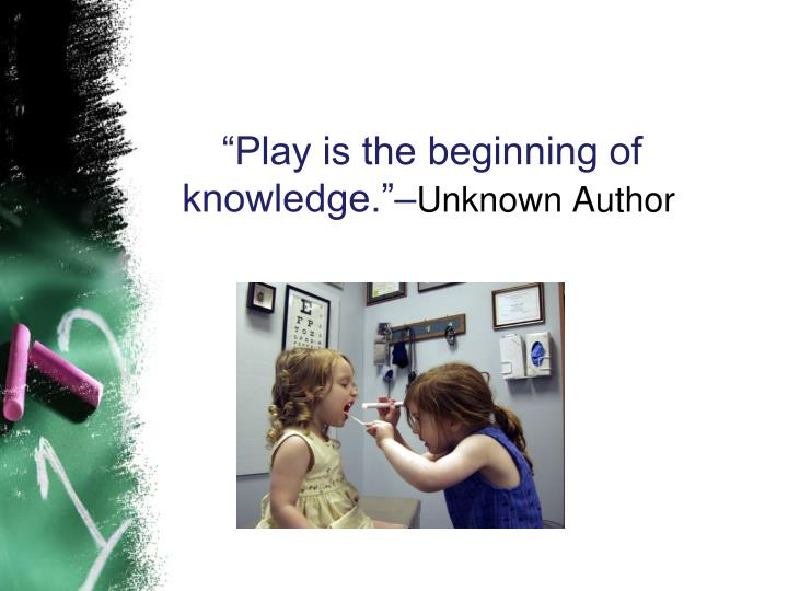 """Play is the beginning of knowledge.""–"