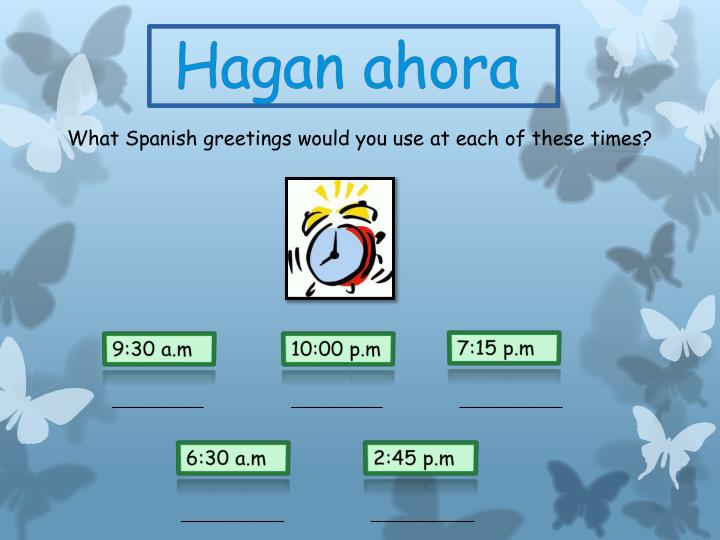 What Spanish greetings would you use at each of these times?