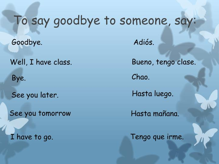 To say goodbye to someone, say: