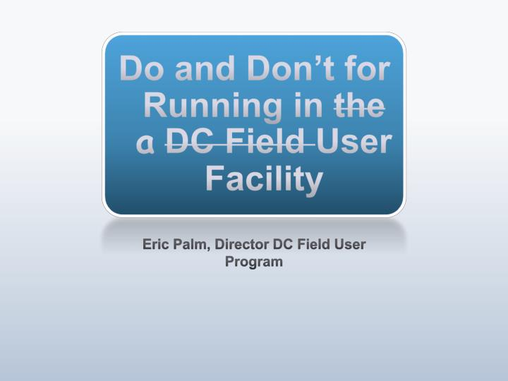 Do and don t for running in the a dc field user facility