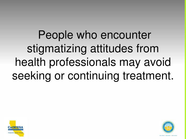 People who encounter stigmatizing attitudes from  health professionals may avoid seeking or continuing treatment.